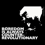 Boredom Is Always Counter Revolutionary