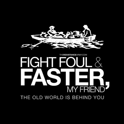 Fight Foul &amp; Faster, My Friend. The Old World Is Behind You.